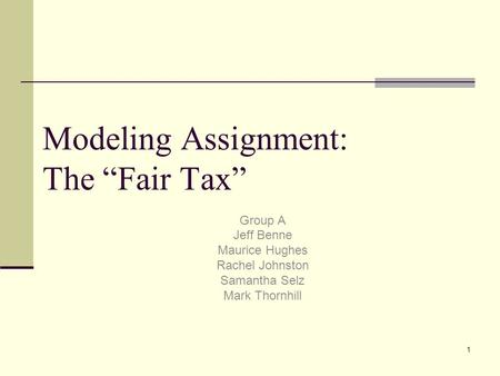 "1 Modeling Assignment: The ""Fair Tax"" Group A Jeff Benne Maurice Hughes Rachel Johnston Samantha Selz Mark Thornhill."