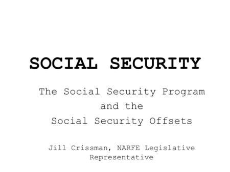 SOCIAL SECURITY The Social Security Program and the Social Security Offsets Jill Crissman, NARFE Legislative Representative.