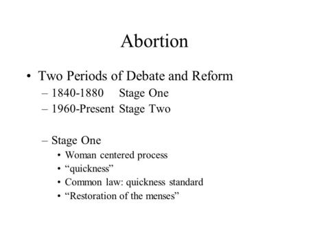 "Abortion Two Periods of Debate and Reform –1840-1880Stage One –1960-PresentStage Two –Stage One Woman centered process ""quickness"" Common law: quickness."