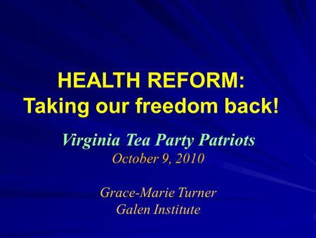 HEALTH REFORM: Taking our freedom back! Virginia Tea Party Patriots October 9, 2010 Grace-Marie Turner Galen Institute.