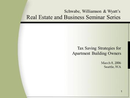 1 Schwabe, Williamson & Wyatt's Real Estate and Business Seminar Series Tax Saving Strategies for Apartment Building Owners March 8, 2006 Seattle, WA.