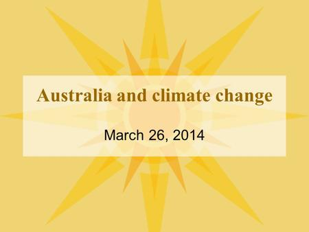 Australia and climate change March 26, 2014. Overview Global climate change and the UN Framework Convention on Climate Change (UNFCCC) regime Australia.