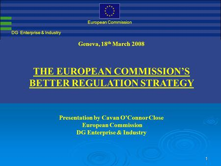 1 DG Enterprise & Industry European Commission Geneva, 18 th March 2008 THE EUROPEAN COMMISSION'S BETTER REGULATION STRATEGY Presentation by Cavan O'Connor.