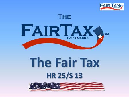 FairTax The FairTax.org SM The Fair Tax HR 25/S 13 The Fair Tax HR 25/S 13.