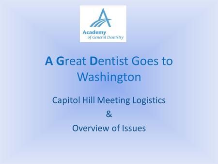 A Great Dentist Goes to Washington Capitol Hill Meeting Logistics & Overview of Issues.