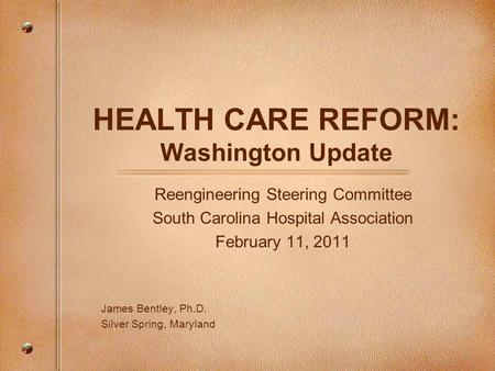 HEALTH CARE REFORM: Washington Update Reengineering Steering Committee South Carolina Hospital Association February 11, 2011 James Bentley, Ph.D. Silver.