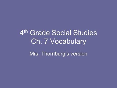 4 th Grade Social Studies Ch. 7 Vocabulary Mrs. Thornburg's version.