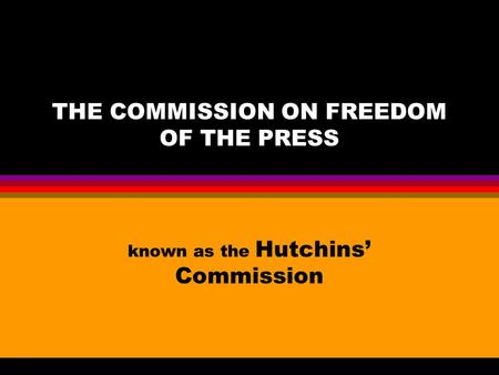 THE COMMISSION ON FREEDOM OF THE PRESS known as the Hutchins' Commission.