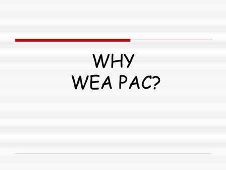 WHY WEA PAC?. Washington Legislature 2011 Washington voters Rejected an income tax initiative that would have raised billions for public education. Overturned.