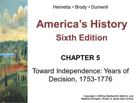 America's History Sixth Edition CHAPTER 5 Toward Independence: Years of Decision, 1753-1776 Copyright © 2009 by Bedford/St. Martin's and Matthew Ellington,