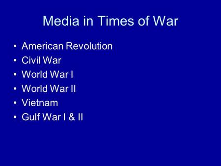 Media in Times of War American Revolution Civil War World War I World War II Vietnam Gulf War I & II.