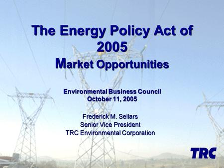 The Energy Policy Act of 2005 M arket Opportunities Environmental Business Council October 11, 2005 Frederick M. Sellars Senior Vice President TRC Environmental.
