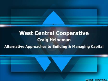 West Central Cooperative Craig Heineman Alternative Approaches to Building & Managing Capital.