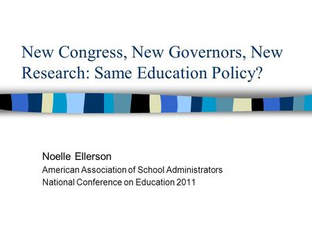 New Congress, New Governors, New Research: Same Education Policy? Noelle Ellerson American Association of School Administrators National Conference on.