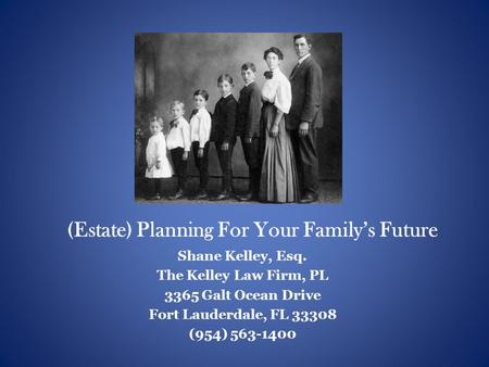 (Estate) Planning For Your Family's Future Shane Kelley, Esq. The Kelley Law Firm, PL 3365 Galt Ocean Drive Fort Lauderdale, FL 33308 (954) 563-1400.