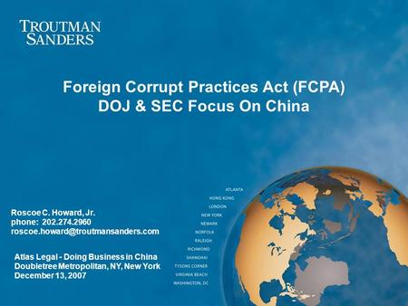 Roscoe C. Howard, Jr. phone: 202.274.2960 Foreign Corrupt Practices Act (FCPA) DOJ & SEC Focus On China Atlas Legal -