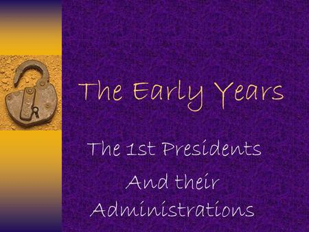 The Early Years The 1st Presidents And their Administrations.