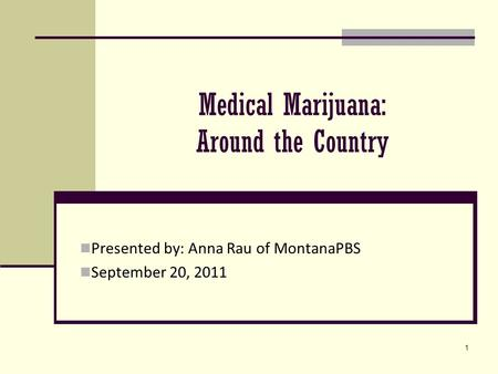 1 Medical Marijuana: Around the Country Presented by: Anna Rau of MontanaPBS September 20, 2011.