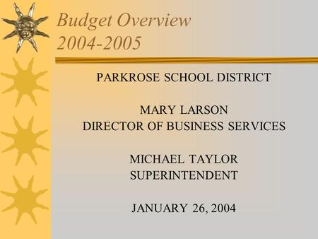Budget Overview 2004-2005 PARKROSE SCHOOL DISTRICT MARY LARSON DIRECTOR OF BUSINESS SERVICES MICHAEL TAYLOR SUPERINTENDENT JANUARY 26, 2004.