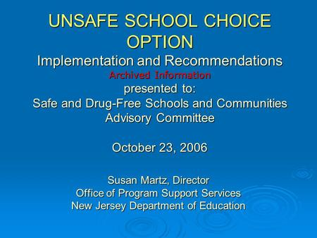 UNSAFE SCHOOL CHOICE OPTION Implementation and Recommendations Archived Information presented to: Safe and Drug-Free Schools and Communities Advisory Committee.
