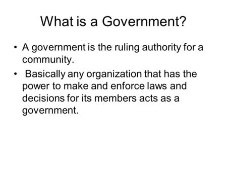 What is a Government? A government is the ruling authority for a community. Basically any organization that has the power to make and enforce laws and.