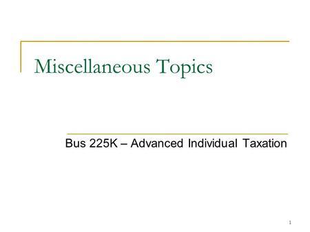 1 Miscellaneous Topics Bus 225K – Advanced Individual Taxation.
