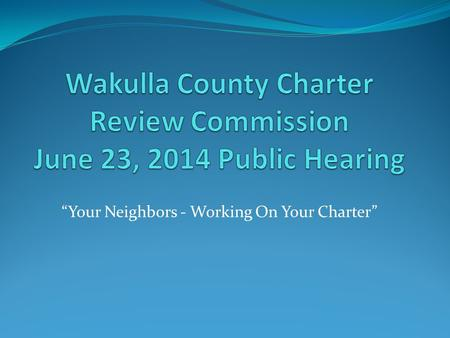 """Your Neighbors - Working On Your Charter"". Overview The role of the Wakulla County Charter Review Commission (CRC) is to recommend the amendment, revision,"