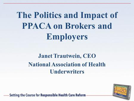The Politics and Impact of PPACA on Brokers and Employers Janet Trautwein, CEO National Association of Health Underwriters.
