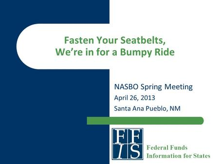 Fasten Your Seatbelts, We're in for a Bumpy Ride NASBO Spring Meeting April 26, 2013 Santa Ana Pueblo, NM Federal Funds Information for States.