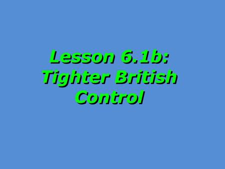 Lesson 6.1b: Tighter British Control