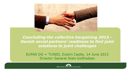 Concluding the collective bargaining 2013 - Danish social partners' readiness to find joint solutions to joint challenges EUPAN DG + TUNED, Dublin Castle,