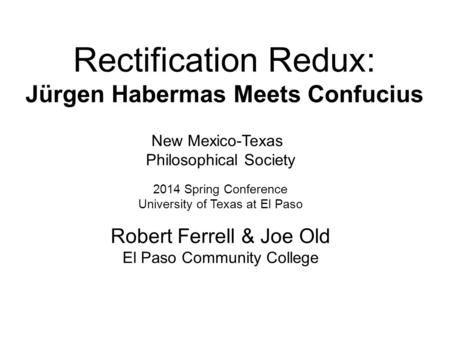 Rectification Redux: Jürgen Habermas Meets Confucius New Mexico-Texas Philosophical Society 2014 Spring Conference University of Texas at El Paso Robert.