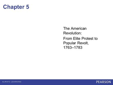 Chapter 5 The American Revolution: From Elite Protest to Popular Revolt, 1763–1783.