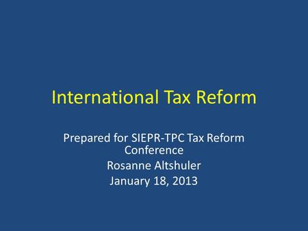 International Tax Reform Prepared for SIEPR-TPC Tax Reform Conference Rosanne Altshuler January 18, 2013.