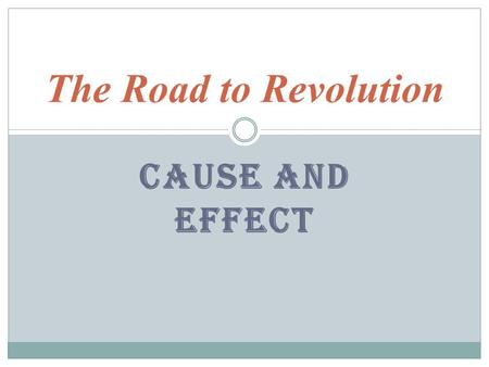 The Road to Revolution Cause and Effect.