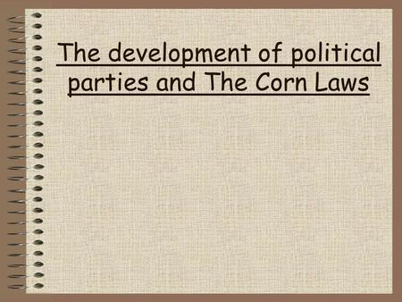 The development of political parties and The Corn Laws.