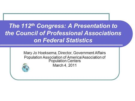 The 112 th Congress: A Presentation to the Council of Professional Associations on Federal Statistics Mary Jo Hoeksema, Director, Government Affairs Population.