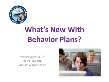 What's New With Behavior Plans? Ventura County SELPA Mary E. Samples, Assistant Superintendent.