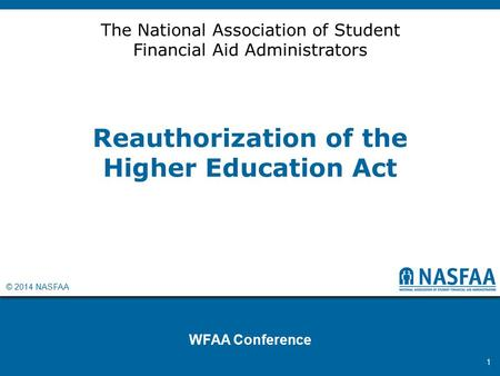 © 2014 NASFAA Reauthorization of the Higher Education Act WFAA Conference 1 The National Association of Student Financial Aid Administrators.