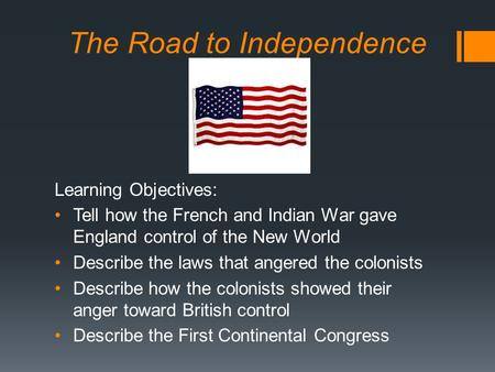 The Road to Independence Learning Objectives: Tell how the French and Indian War gave England control of the New World Describe the laws that angered the.