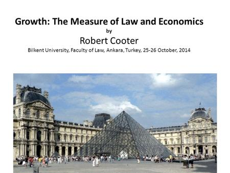 Growth: The Measure of Law and Economics by Robert Cooter Bilkent University, Faculty of Law, Ankara, Turkey, 25-26 October, 2014.
