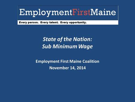 State of the Nation: Sub Minimum Wage Employment First Maine Coalition November 14, 2014.
