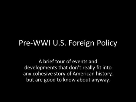 Pre-WWI U.S. Foreign Policy A brief tour of events and developments that don't really fit into any cohesive story of American history, but are good to.