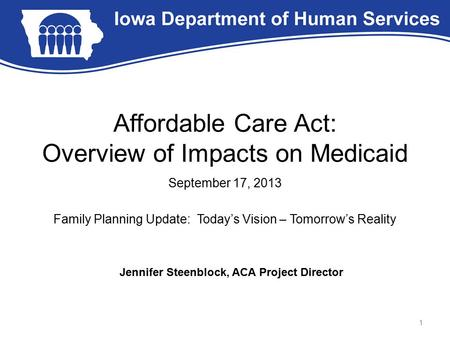 Affordable Care Act: Overview of Impacts on Medicaid September 17, 2013 Family Planning Update: Today's Vision – Tomorrow's Reality 1 Jennifer Steenblock,