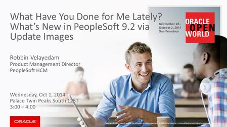 What Have You Done for Me Lately? What's New in PeopleSoft 9.2 via Update Images Robbin Velayedam Product Management Director PeopleSoft HCM Wednesday,
