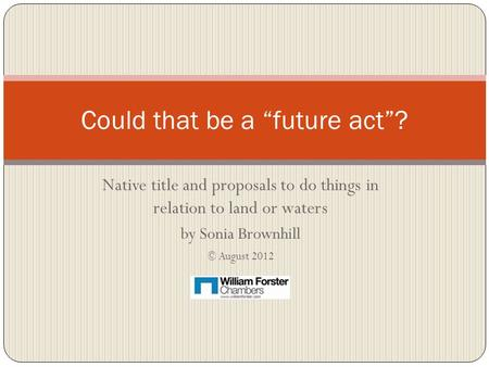 "Native title and proposals to do things in relation to land or waters by Sonia Brownhill © August 2012 Could that be a ""future act""?"