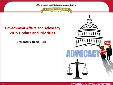 Www.diabetes.org/hometownadvocacy Government Affairs and Advocacy 2015 Update and Priorities 1 Presenters Name Here.