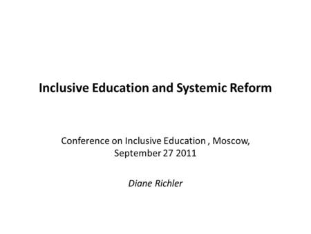 Inclusive Education and Systemic Reform Conference on Inclusive Education, Moscow, September 27 2011 Diane Richler.