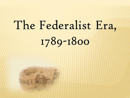 The Federalist Era, 1789-1800. Launching the New Government.