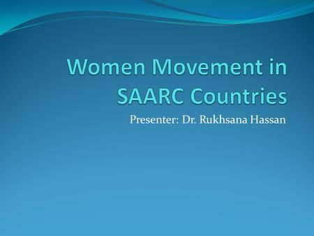 Presenter: Dr. Rukhsana Hassan. Women Movement in SAARC Countries The geo-cultural region <strong>of</strong> SAARC comprising c, Bangladesh, Bhutan, India, Maldives,